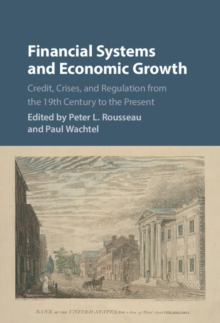 Financial Systems and Economic Growth : Credit, Crises, and Regulation from the 19th Century to the Present, Hardback Book