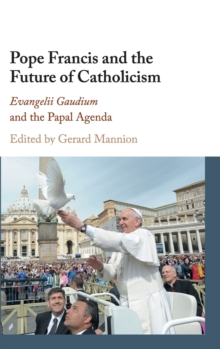 Pope Francis and the Future of Catholicism : Evangelii Gaudium and the Papal Agenda, Hardback Book