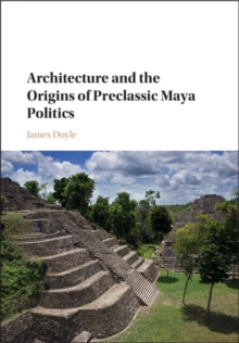 Architecture and the Origins of Preclassic Maya Politics, Hardback Book
