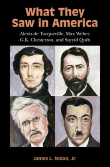 What They Saw in America : Alexis de Tocqueville, Max Weber, G. K. Chesterton, and Sayyid Qutb, Hardback Book