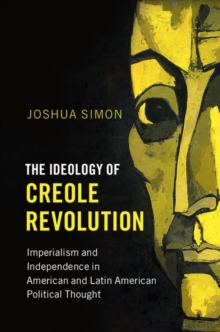 Problems of International Politics : The Ideology of Creole Revolution: Imperialism and Independence in American and Latin American Political Thought, Hardback Book