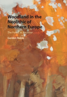 Woodland in the Neolithic of Northern Europe : The Forest as Ancestor, Hardback Book