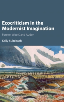 Ecocriticism in the Modernist Imagination : Forster, Woolf, and Auden, Hardback Book