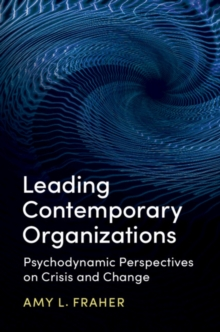 Leading Contemporary Organizations : Psychodynamic Perspectives on Crisis and Change, Hardback Book