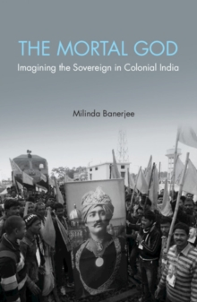 'The Mortal God' : Imagining the Sovereign in Colonial India, Hardback Book