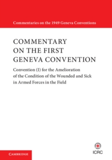 Commentaries on the 1949 Geneva Conventions : Commentary on the First Geneva Convention: Convention (I) for the Amelioration of the Condition of the Wounded and Sick in Armed Forces in the Field, Hardback Book