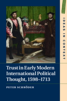 Ideas in Context : Trust in Early Modern International Political Thought, 1598-1713 Series Number 116, Hardback Book