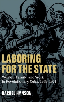 Laboring for the State : Women, Family, and Work in Revolutionary Cuba, 1959-1971, Hardback Book