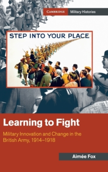 Cambridge Military Histories : Learning to Fight  : Military Innovation and Change in the British Army, 1914-1918, Hardback Book