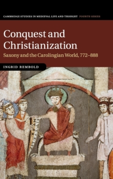 Cambridge Studies in Medieval Life and Thought: Fourth Series : Conquest and Christianization: Saxony and the Carolingian World, 772-888 Series Number 108, Hardback Book