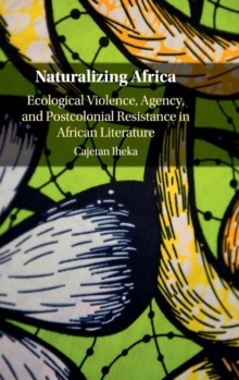 Naturalizing Africa : Ecological Violence, Agency, and Postcolonial Resistance in African Literature, Hardback Book