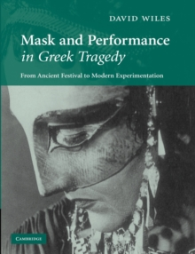 Mask and Performance in Greek Tragedy : From Ancient Festival to Modern Experimentation, Paperback / softback Book