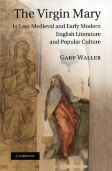 The Virgin Mary in Late Medieval and Early Modern English Literature and Popular Culture, Paperback / softback Book