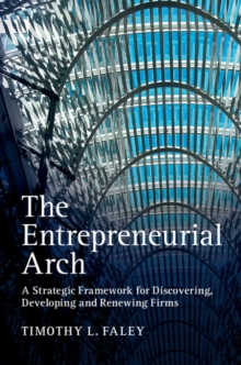 The Entrepreneurial Arch : A Strategic Framework for Discovering, Developing and Renewing Firms, Paperback / softback Book