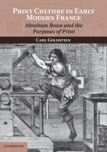 Print Culture in Early Modern France : Abraham Bosse and the Purposes of Print, Paperback / softback Book