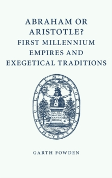 Abraham or Aristotle? First Millennium Empires and Exegetical Traditions : An Inaugural Lecture by the Sultan Qaboos Professor of Abrahamic Faiths Given in the University of Cambridge, 4 December 2013, Paperback / softback Book
