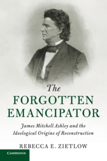 The Forgotten Emancipator : James Mitchell Ashley and the Ideological Origins of Reconstruction, Paperback / softback Book