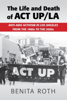 The Life and Death of ACT UP/LA : Anti-AIDS Activism in Los Angeles from the 1980s to the 2000s, Paperback / softback Book