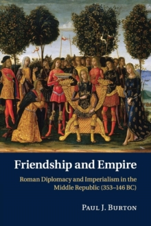 Friendship and Empire : Roman Diplomacy and Imperialism in the Middle Republic (353-146 BC), Paperback / softback Book