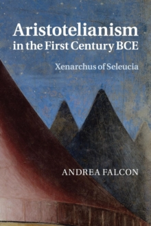 Aristotelianism in the First Century BCE : Xenarchus of Seleucia, Paperback / softback Book