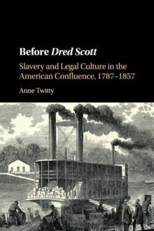 Before Dred Scott : Slavery and Legal Culture in the American Confluence, 1787-1857, Paperback / softback Book