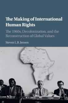 The Making of International Human Rights : The 1960s, Decolonization, and the Reconstruction of Global Values, Paperback / softback Book