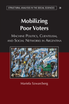 Structural Analysis in the Social Sciences : Mobilizing Poor Voters: Machine Politics, Clientelism, and Social Networks in Argentina Series Number 38, Paperback / softback Book