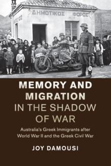 Memory and Migration in the Shadow of War : Australia's Greek Immigrants after World War II and the Greek Civil War, Paperback / softback Book