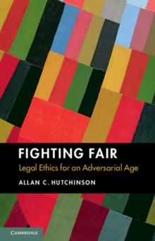 Fighting Fair : Legal Ethics for an Adversarial Age, Paperback / softback Book