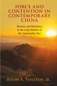 Cambridge Studies in Contentious Politics : Force and Contention in Contemporary China: Memory and Resistance in the Long Shadow of the Catastrophic Past, Paperback / softback Book