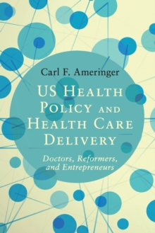 US Health Policy and Health Care Delivery : Doctors, Reformers, and Entrepreneurs, Paperback Book