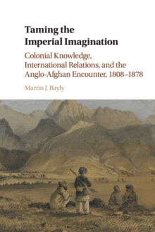 Taming the Imperial Imagination : Colonial Knowledge, International Relations, and the Anglo-Afghan Encounter, 1808-1878, Paperback / softback Book