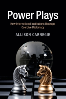 Power Plays : How International Institutions Reshape Coercive Diplomacy, Paperback / softback Book