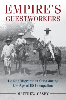 Empire's Guestworkers : Haitian Migrants in Cuba during the Age of US Occupation, Paperback / softback Book