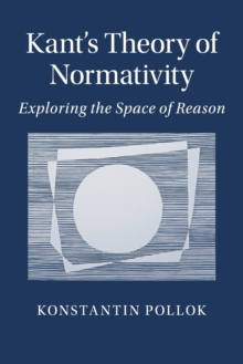 Kant's Theory of Normativity : Exploring the Space of Reason, Paperback / softback Book