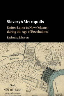 Slavery's Metropolis : Unfree Labor in New Orleans during the Age of Revolutions, Paperback Book