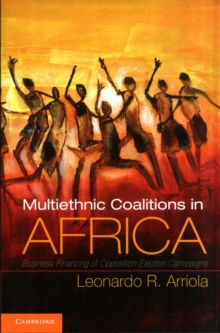 Cambridge Studies in Comparative Politics : Multi-Ethnic Coalitions in Africa: Business Financing of Opposition Election Campaigns, Paperback / softback Book