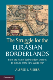 The Struggle for the Eurasian Borderlands : From the Rise of Early Modern Empires to the End of the First World War, Paperback / softback Book