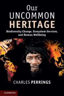 Our Uncommon Heritage : Biodiversity Change, Ecosystem Services, and Human Wellbeing, Paperback / softback Book