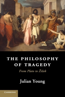 The Philosophy of Tragedy : From Plato to Zizek, Paperback / softback Book