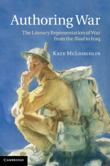 Authoring War : The Literary Representation of War from the Iliad to Iraq, Paperback / softback Book