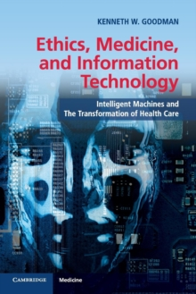 Ethics, Medicine, and Information Technology : Intelligent Machines and the Transformation of Health Care, Paperback / softback Book