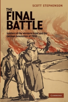 Studies in the Social and Cultural History of Modern Warfare : The Final Battle: Soldiers of the Western Front and the German Revolution of 1918 Series Number 30, Paperback / softback Book