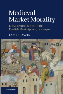 Medieval Market Morality : Life, Law and Ethics in the English Marketplace, 1200-1500, Paperback / softback Book