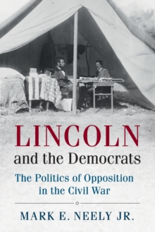 Cambridge Essential Histories : Lincoln and the Democrats: The Politics of Opposition in the Civil War, Paperback / softback Book
