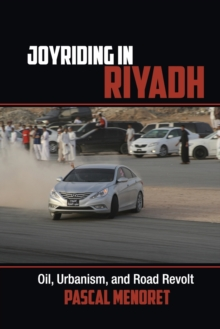Joyriding in Riyadh : Oil, Urbanism, and Road Revolt, Paperback / softback Book