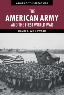 Armies of the Great War : The American Army and the First World War, Paperback / softback Book