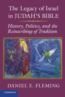 The Legacy of Israel in Judah's Bible : History, Politics, and the Reinscribing of Tradition, Paperback Book