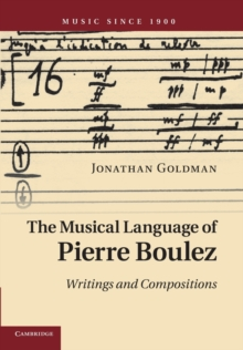 The Musical Language of Pierre Boulez : Writings and Compositions, Paperback / softback Book