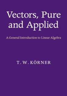 Vectors, Pure and Applied : A General Introduction to Linear Algebra, Paperback / softback Book